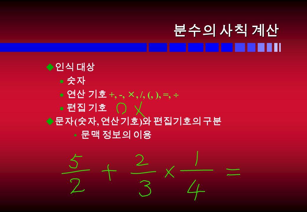 분수의 사칙 계산 u 인식 대상  숫자  연산 기호 +, -, , /, (, ), =,   편집 기호 u 문자 ( 숫자, 연산기호 ) 와 편집기호의 구분 문맥 정보의 이용