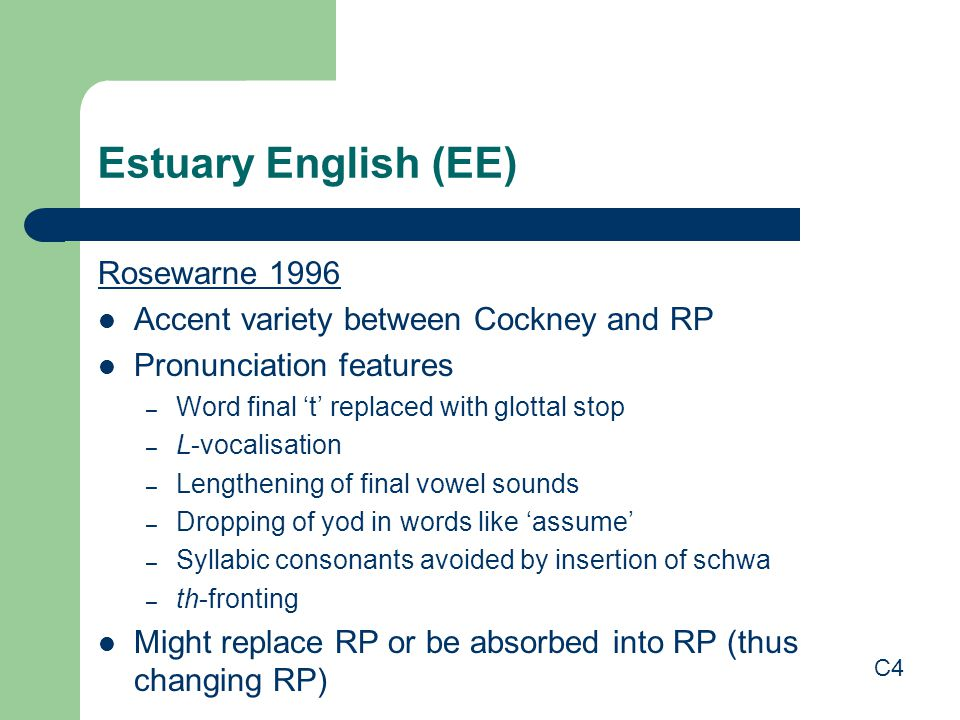 Estuary English (EE) Rosewarne 1996 Accent variety between Cockney and RP Pronunciation features – Word final 't' replaced with glottal stop – L-vocalisation – Lengthening of final vowel sounds – Dropping of yod in words like 'assume' – Syllabic consonants avoided by insertion of schwa – th-fronting Might replace RP or be absorbed into RP (thus changing RP) C4