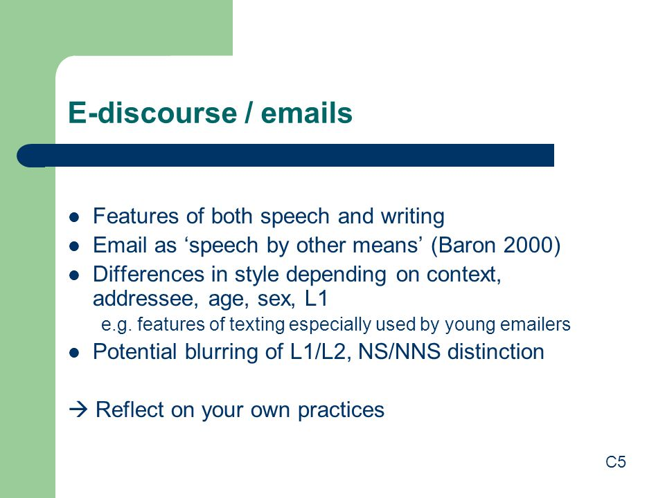 E-discourse / emails Features of both speech and writing Email as 'speech by other means' (Baron 2000) Differences in style depending on context, addressee, age, sex, L1 e.g.