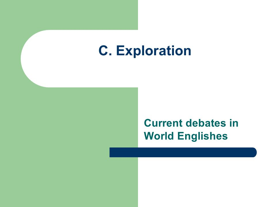 Current debates in World Englishes C. Exploration