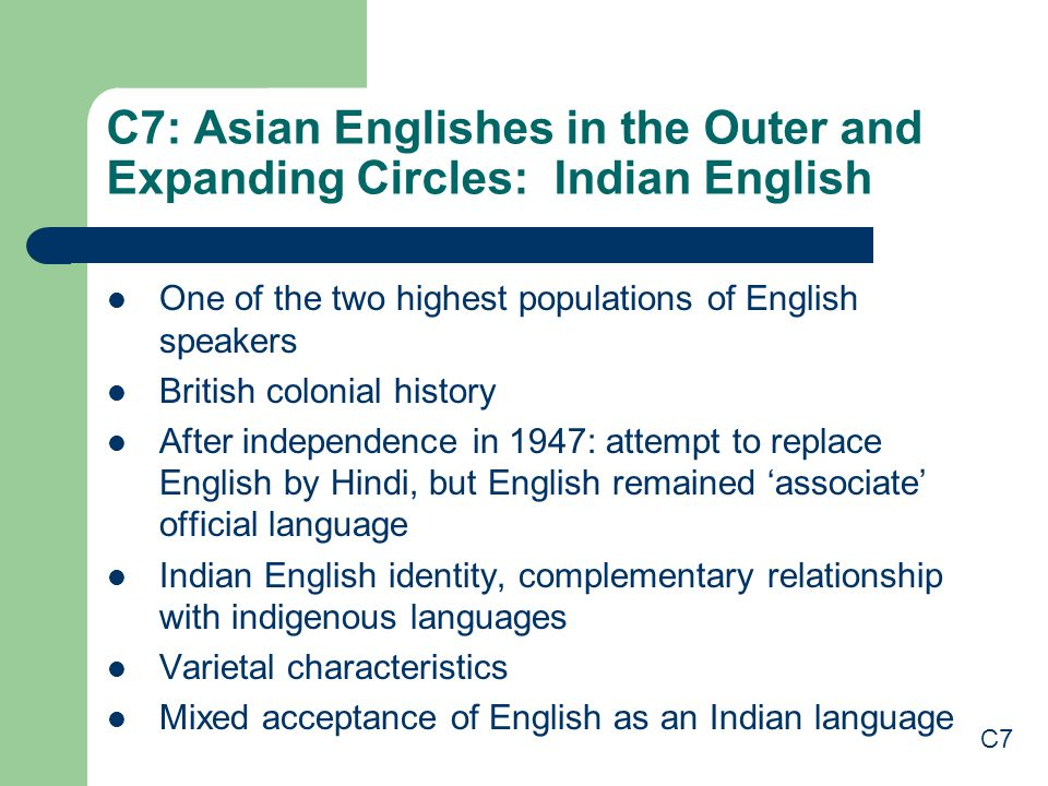 C7: Asian Englishes in the Outer and Expanding Circles: Indian English One of the two highest populations of English speakers British colonial history After independence in 1947: attempt to replace English by Hindi, but English remained 'associate' official language Indian English identity, complementary relationship with indigenous languages Varietal characteristics Mixed acceptance of English as an Indian language C7
