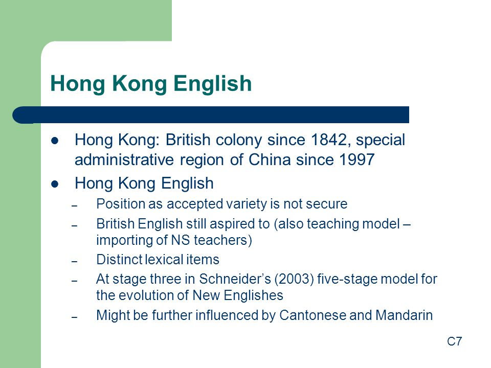 Hong Kong English Hong Kong: British colony since 1842, special administrative region of China since 1997 Hong Kong English – Position as accepted variety is not secure – British English still aspired to (also teaching model – importing of NS teachers) – Distinct lexical items – At stage three in Schneider's (2003) five-stage model for the evolution of New Englishes – Might be further influenced by Cantonese and Mandarin C7