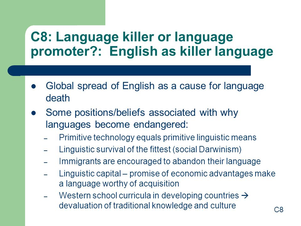 C8: Language killer or language promoter : English as killer language Global spread of English as a cause for language death Some positions/beliefs associated with why languages become endangered: – Primitive technology equals primitive linguistic means – Linguistic survival of the fittest (social Darwinism) – Immigrants are encouraged to abandon their language – Linguistic capital – promise of economic advantages make a language worthy of acquisition – Western school curricula in developing countries  devaluation of traditional knowledge and culture C8