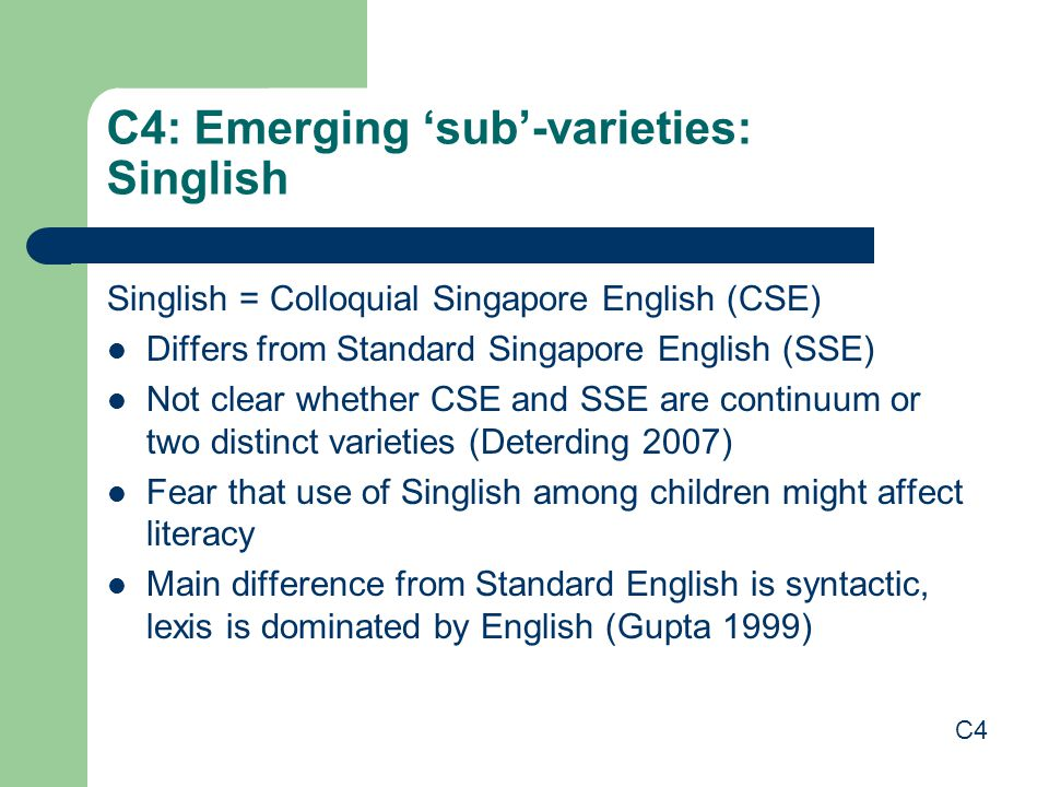 C4: Emerging 'sub'-varieties: Singlish Singlish = Colloquial Singapore English (CSE) Differs from Standard Singapore English (SSE) Not clear whether CSE and SSE are continuum or two distinct varieties (Deterding 2007) Fear that use of Singlish among children might affect literacy Main difference from Standard English is syntactic, lexis is dominated by English (Gupta 1999) C4