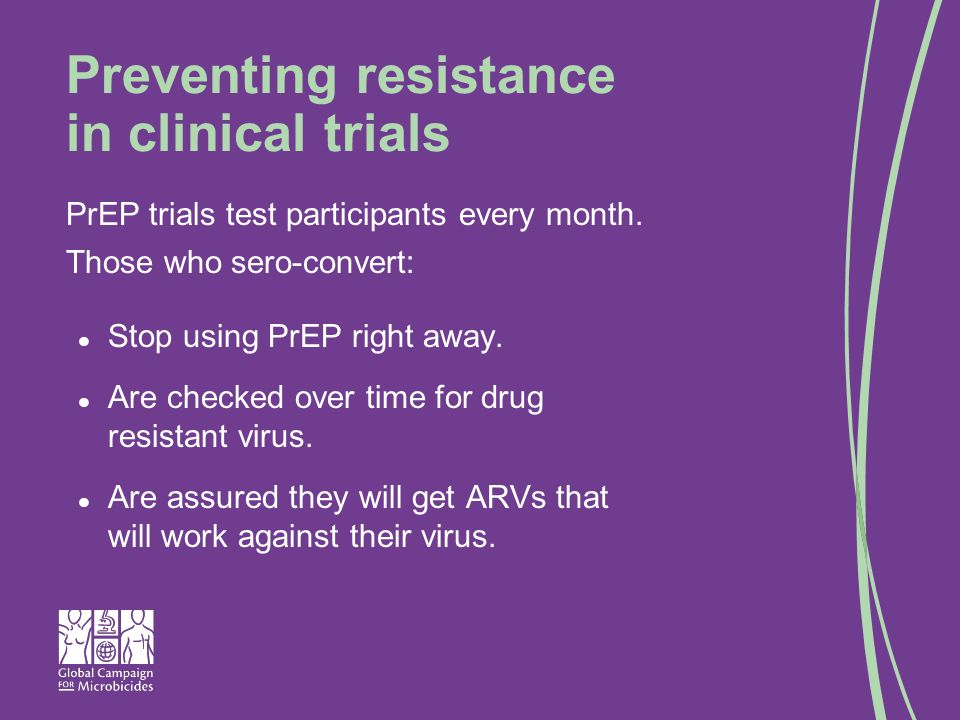 Preventing resistance in clinical trials PrEP trials test participants every month.