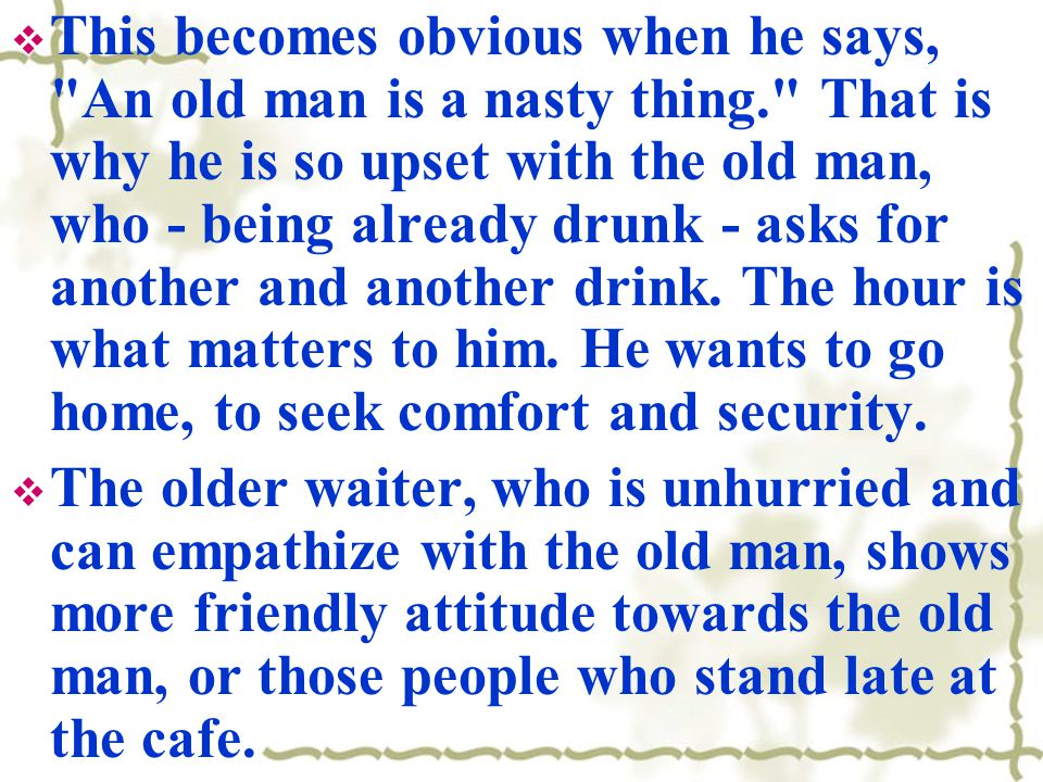  This becomes obvious when he says, An old man is a nasty thing. That is why he is so upset with the old man, who - being already drunk - asks for another and another drink.