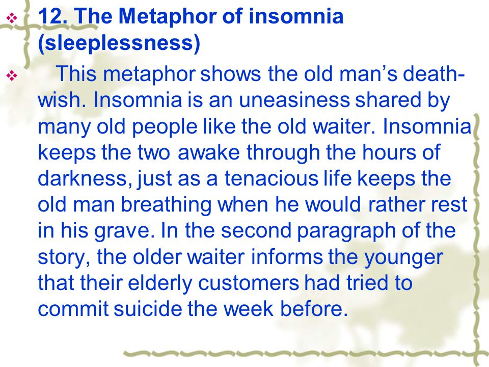  12. The Metaphor of insomnia (sleeplessness)  This metaphor shows the old man's death- wish.