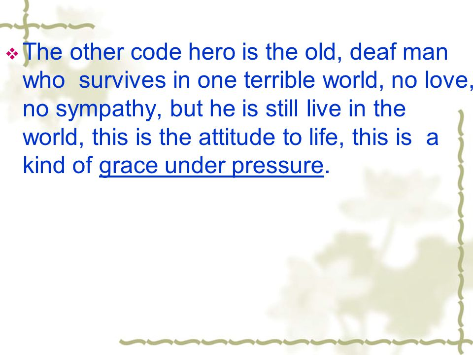  The other code hero is the old, deaf man who survives in one terrible world, no love, no sympathy, but he is still live in the world, this is the attitude to life, this is a kind of grace under pressure.