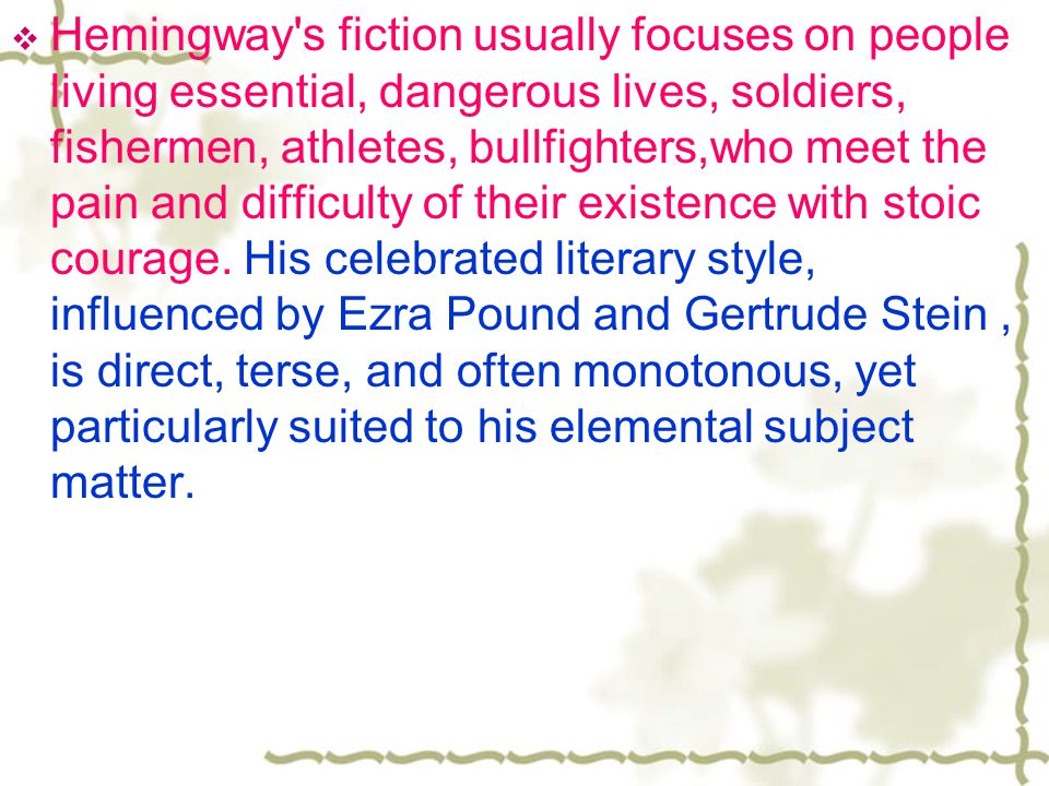  Hemingway s fiction usually focuses on people living essential, dangerous lives, soldiers, fishermen, athletes, bullfighters,who meet the pain and difficulty of their existence with stoic courage.