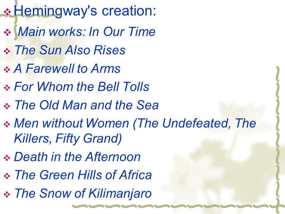  Hemingway s creation:  Main works: In Our Time  The Sun Also Rises  A Farewell to Arms  For Whom the Bell Tolls  The Old Man and the Sea  Men without Women (The Undefeated, The Killers, Fifty Grand)  Death in the Afternoon  The Green Hills of Africa  The Snow of Kilimanjaro