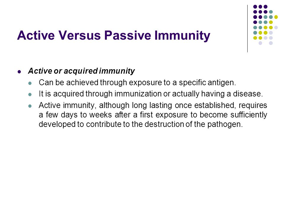Active Versus Passive Immunity Active or acquired immunity Can be achieved through exposure to a specific antigen. It is acquired through immunization