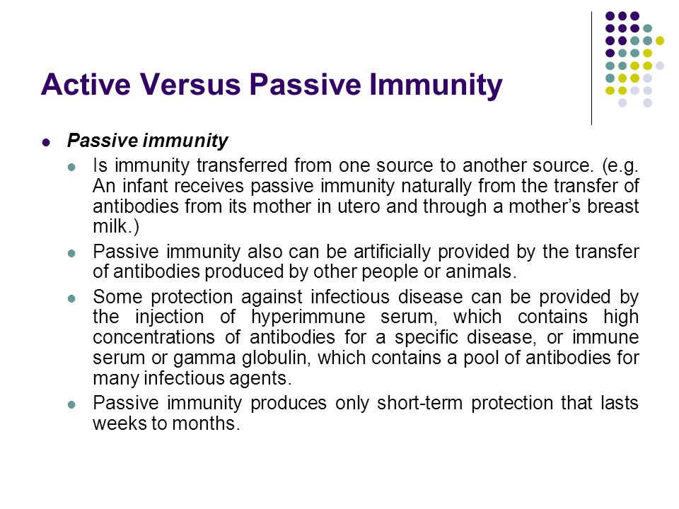 Active Versus Passive Immunity Passive immunity Is immunity transferred from one source to another source. (e.g. An infant receives passive immunity n