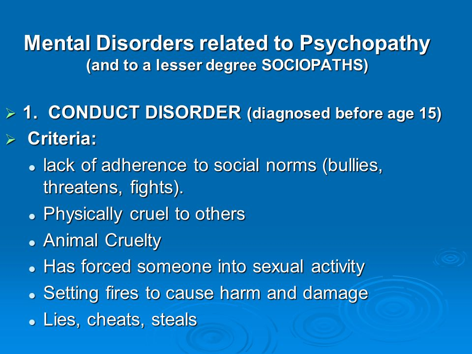 Mental Disorders related to Psychopathy (and to a lesser degree SOCIOPATHS)  1. CONDUCT DISORDER (diagnosed before age 15)  Criteria: lack of adhere