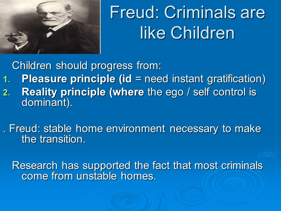 Freud: Criminals are like Children Children should progress from: Children should progress from: 1. Pleasure principle (id = need instant gratificatio