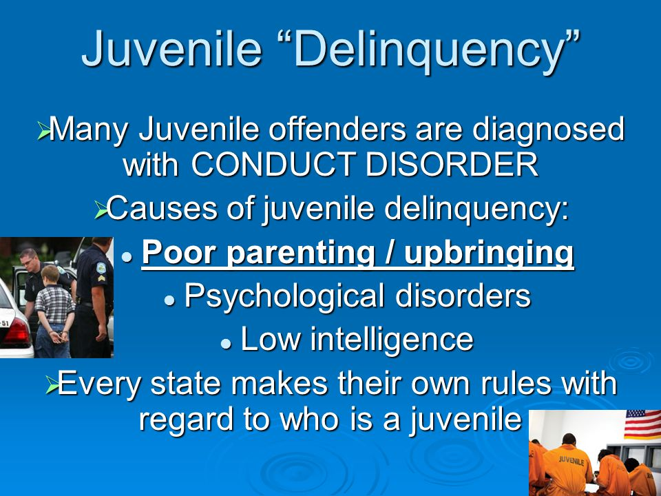 "Juvenile ""Delinquency""  Many Juvenile offenders are diagnosed with CONDUCT DISORDER  Causes of juvenile delinquency: Poor parenting / upbringing Poo"