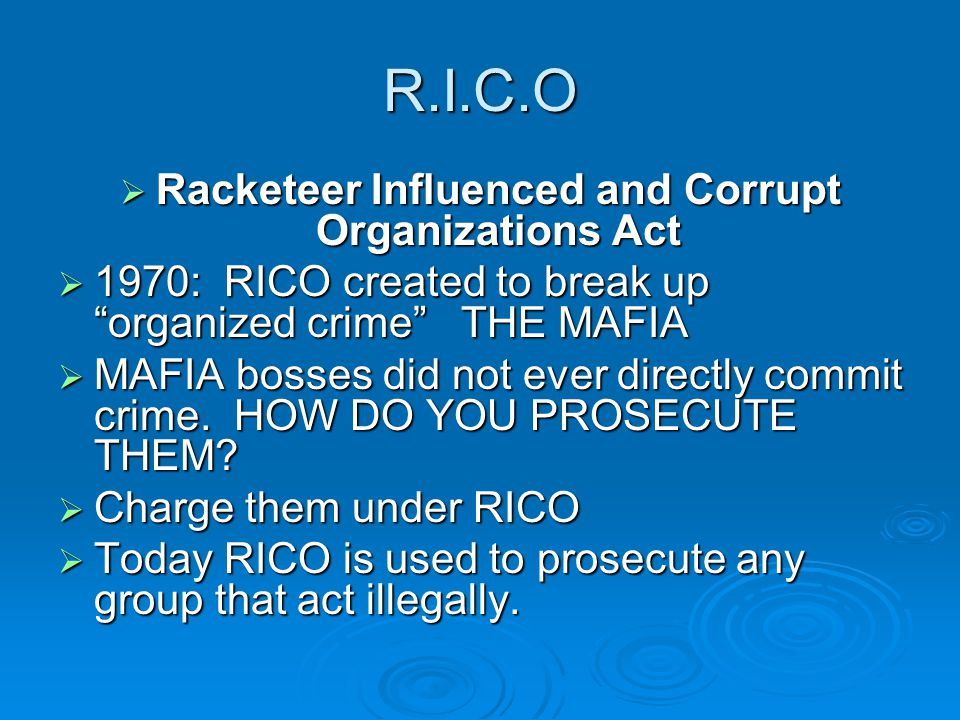 "R.I.C.O  Racketeer Influenced and Corrupt Organizations Act  1970: RICO created to break up ""organized crime"" THE MAFIA  MAFIA bosses did not ever"