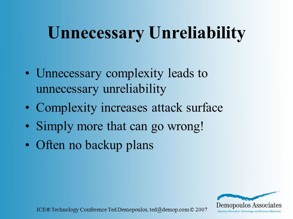 ICE® Technology Conference Ted Demopoulos, ted@demop.com © 2007 Unnecessary Unreliability Unnecessary complexity leads to unnecessary unreliability Complexity increases attack surface Simply more that can go wrong.