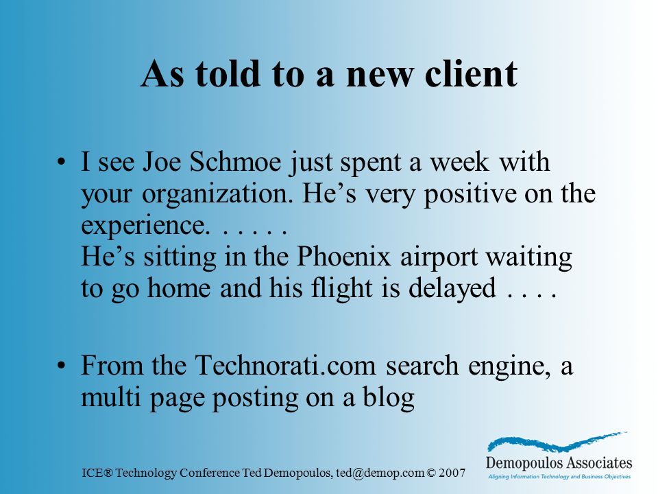 ICE® Technology Conference Ted Demopoulos, ted@demop.com © 2007 As told to a new client I see Joe Schmoe just spent a week with your organization.