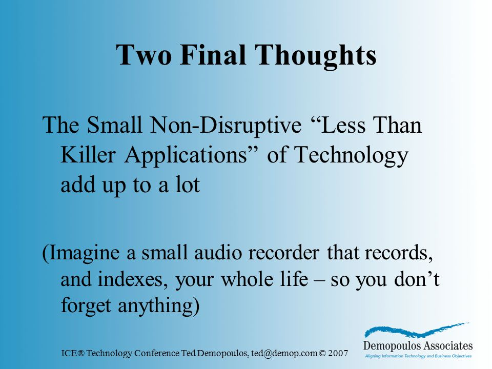 ICE® Technology Conference Ted Demopoulos, ted@demop.com © 2007 Two Final Thoughts The Small Non-Disruptive Less Than Killer Applications of Technology add up to a lot (Imagine a small audio recorder that records, and indexes, your whole life – so you don't forget anything)