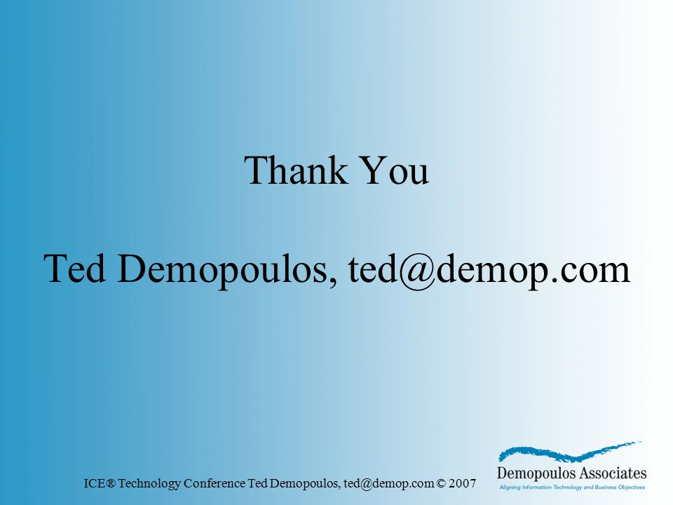ICE® Technology Conference Ted Demopoulos, ted@demop.com © 2007 Thank You Ted Demopoulos, ted@demop.com