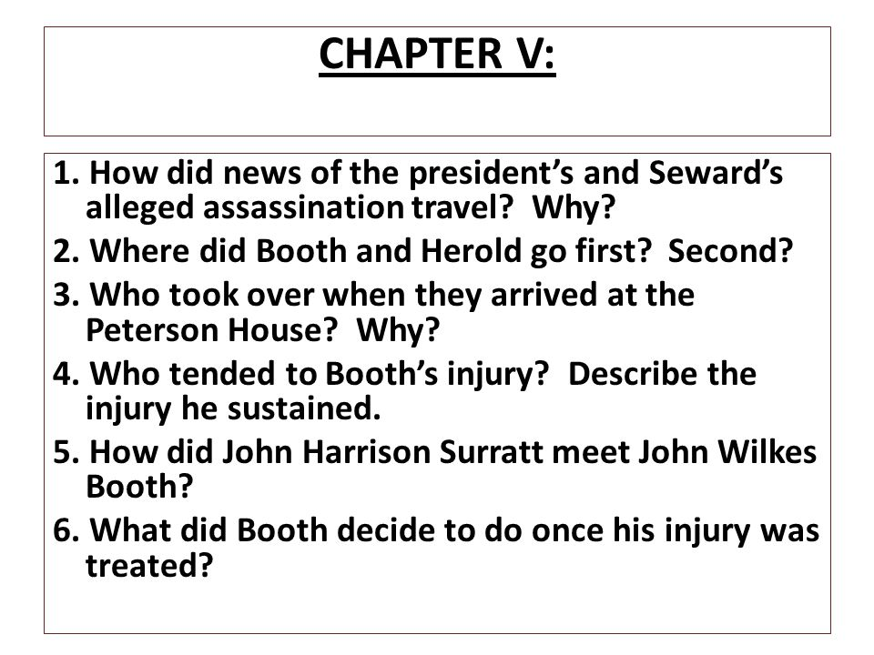 CHAPTER V: 1. How did news of the president's and Seward's alleged assassination travel? Why? 2. Where did Booth and Herold go first? Second? 3. Who t
