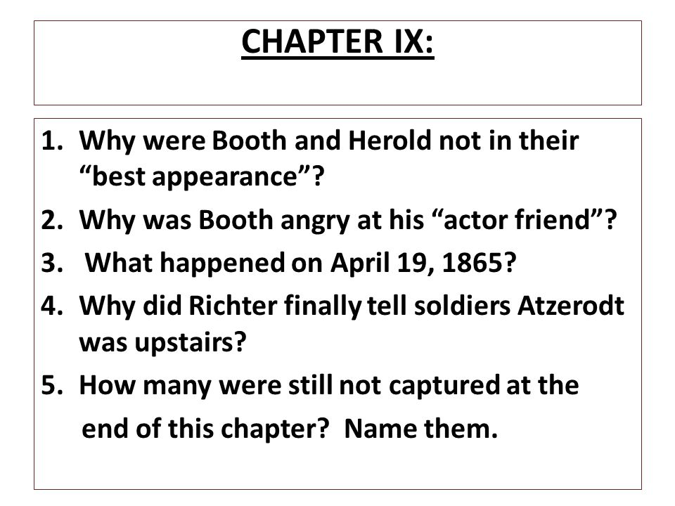 """CHAPTER IX: 1.Why were Booth and Herold not in their """"best appearance""""? 2.Why was Booth angry at his """"actor friend""""? 3. What happened on April 19, 186"""