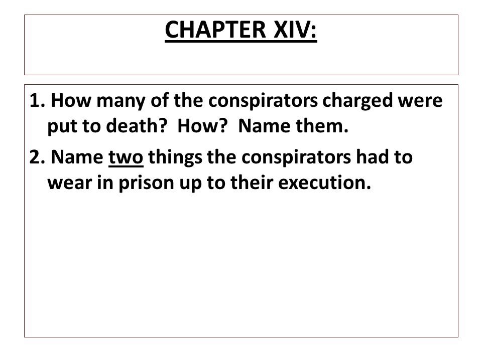 CHAPTER XIV: 1. How many of the conspirators charged were put to death? How? Name them. 2. Name two things the conspirators had to wear in prison up t