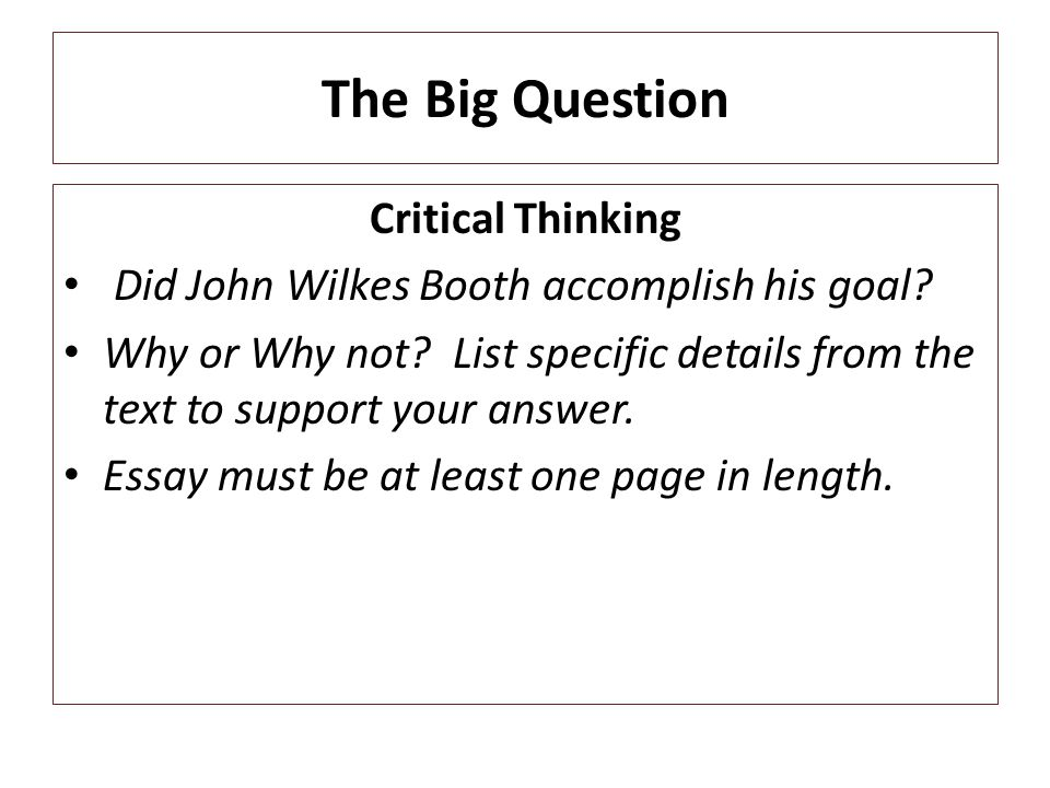 The Big Question Critical Thinking Did John Wilkes Booth accomplish his goal? Why or Why not? List specific details from the text to support your answ