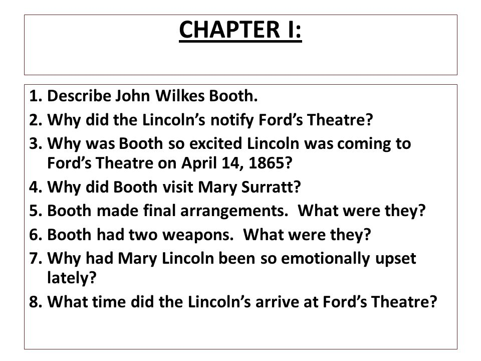 CHAPTER I: 1. Describe John Wilkes Booth. 2. Why did the Lincoln's notify Ford's Theatre? 3. Why was Booth so excited Lincoln was coming to Ford's The