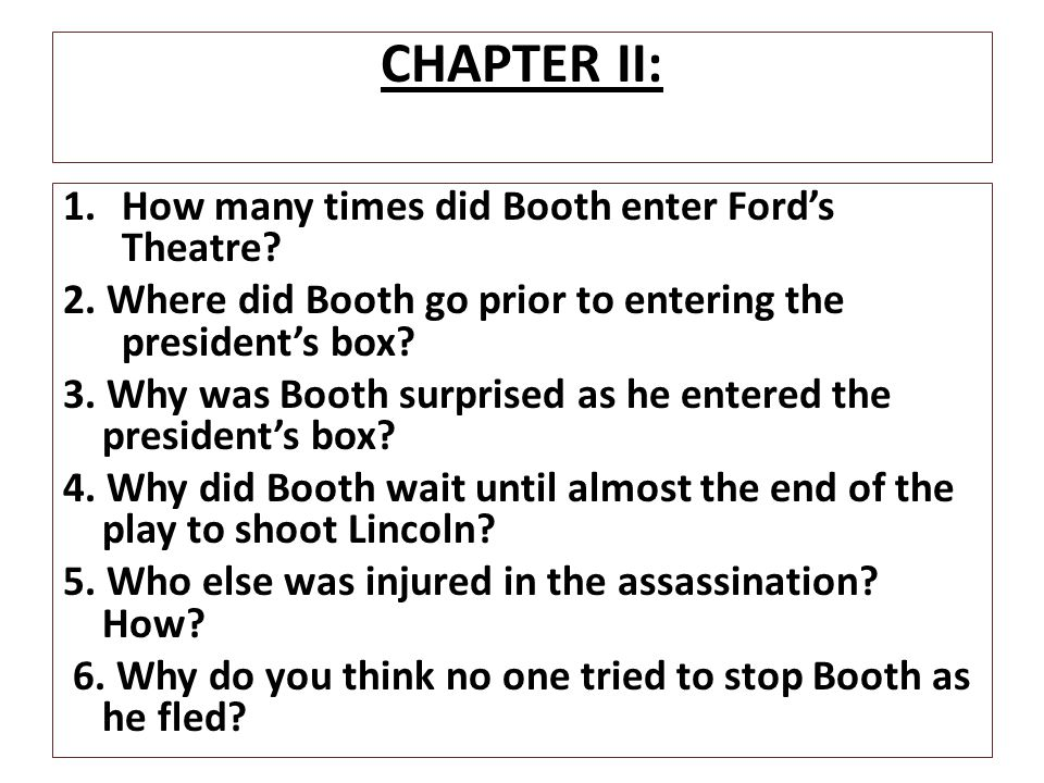 CHAPTER II: 1.How many times did Booth enter Ford's Theatre? 2. Where did Booth go prior to entering the president's box? 3. Why was Booth surprised a