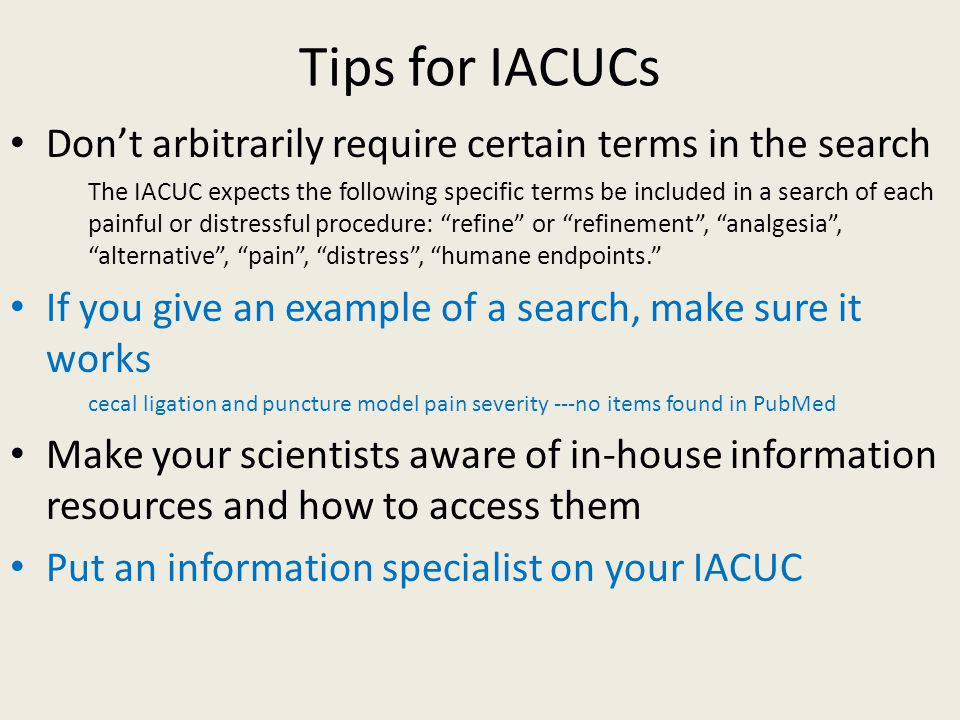 Tips for IACUCs Don't arbitrarily require certain terms in the search The IACUC expects the following specific terms be included in a search of each painful or distressful procedure: refine or refinement , analgesia , alternative , pain , distress , humane endpoints. If you give an example of a search, make sure it works cecal ligation and puncture model pain severity ---no items found in PubMed Make your scientists aware of in-house information resources and how to access them Put an information specialist on your IACUC