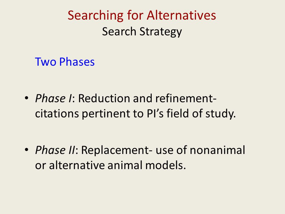 Searching for Alternatives Search Strategy Two Phases Phase I: Reduction and refinement- citations pertinent to PI's field of study. Phase II: Replace