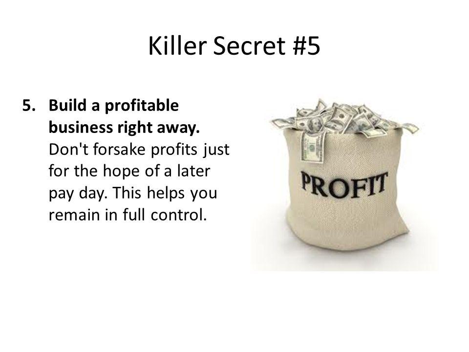 Killer Secret #5 5.Build a profitable business right away.