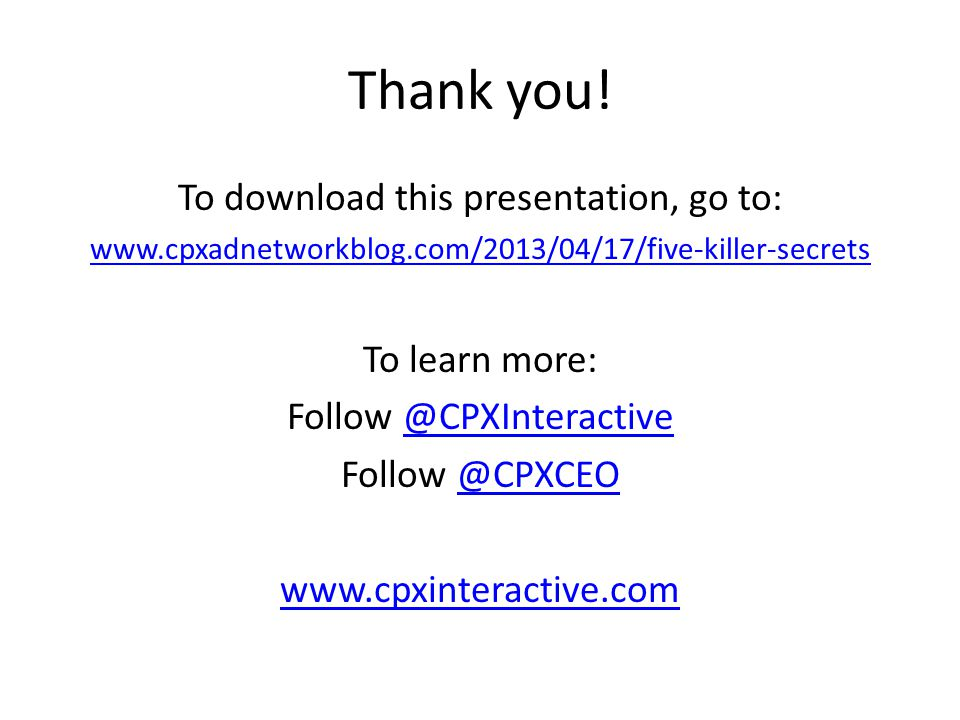 Thank you! To download this presentation, go to: www.cpxadnetworkblog.com/2013/04/17/five-killer-secrets To learn more: Follow @CPXInteractive@CPXInte