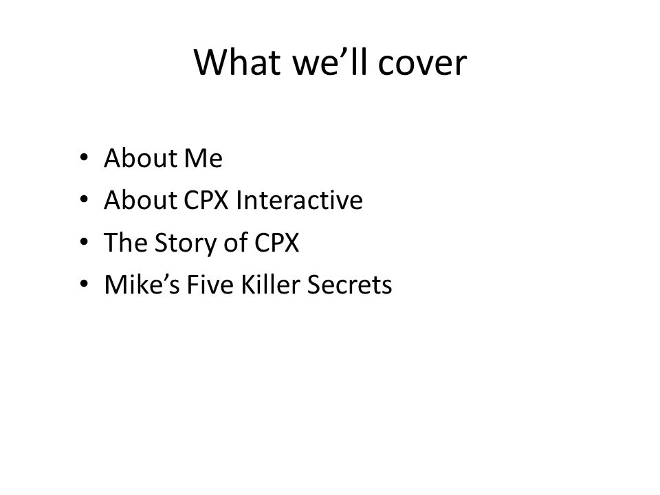 What we'll cover About Me About CPX Interactive The Story of CPX Mike's Five Killer Secrets