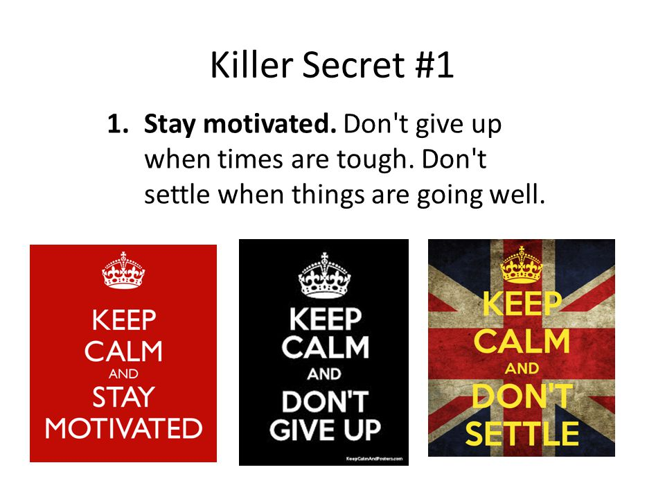 Killer Secret #1 1.Stay motivated. Don t give up when times are tough.