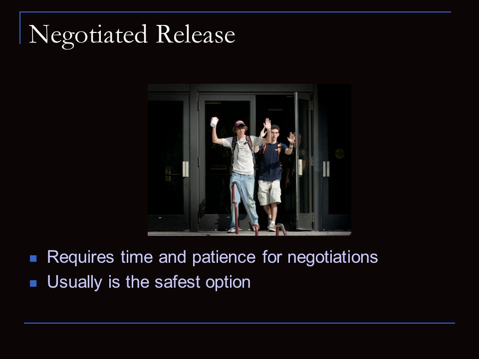 Negotiated Release Requires time and patience for negotiations Usually is the safest option