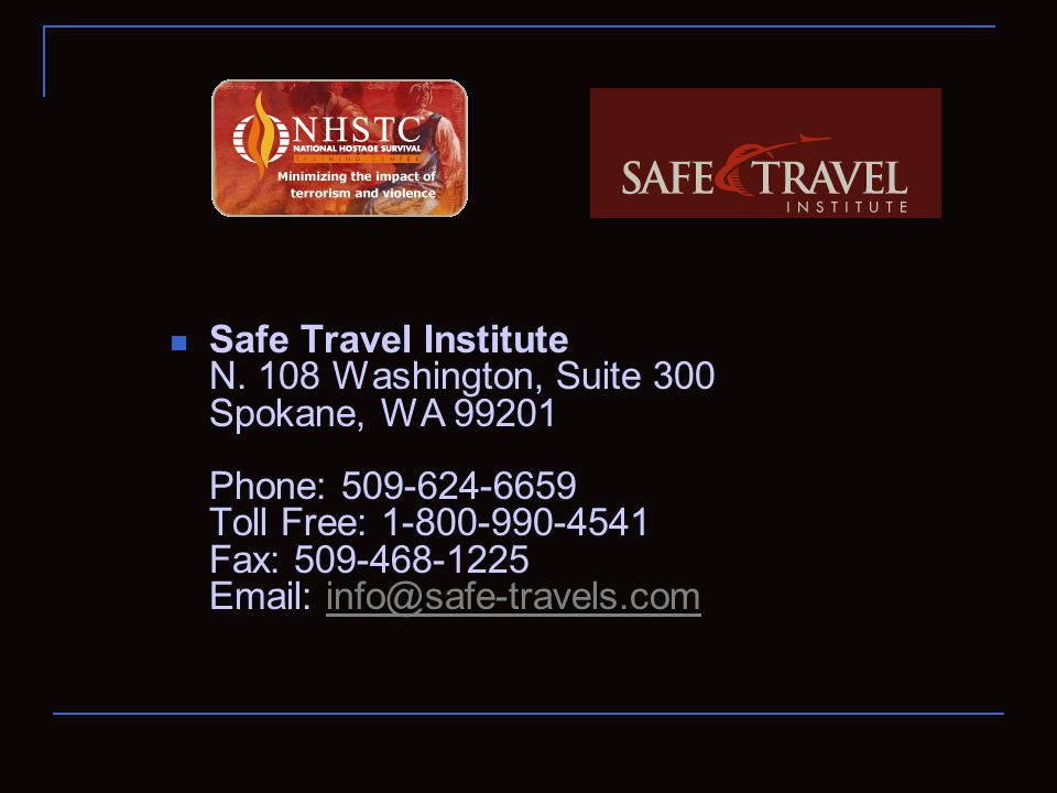 Safe Travel Institute N. 108 Washington, Suite 300 Spokane, WA 99201 Phone: 509-624-6659 Toll Free: 1-800-990-4541 Fax: 509-468-1225 Email: info@safe-