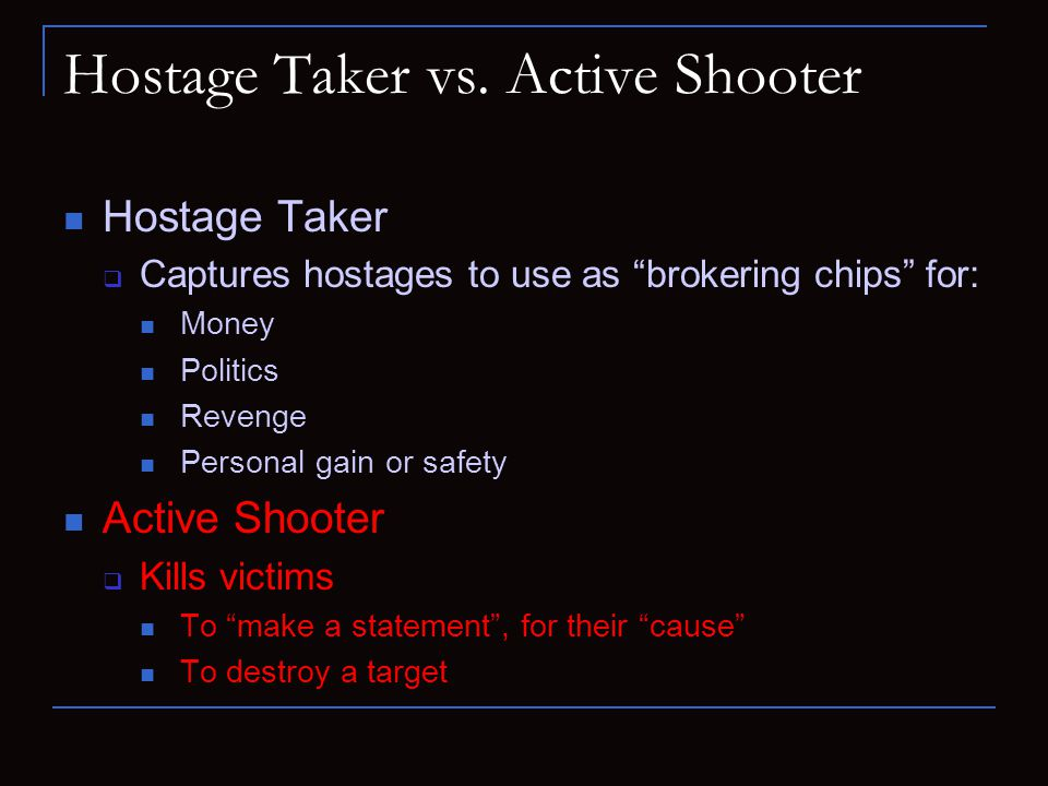 "Hostage Taker vs. Active Shooter Hostage Taker  Captures hostages to use as ""brokering chips"" for: Money Politics Revenge Personal gain or safety Act"