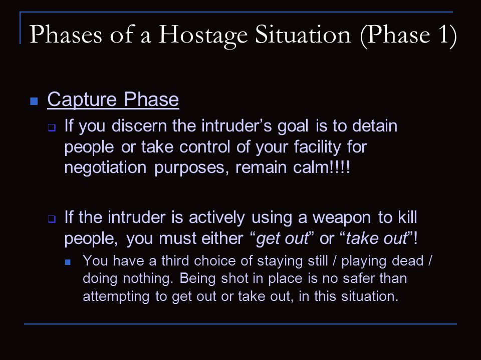 Phases of a Hostage Situation (Phase 1) Capture Phase  If you discern the intruder's goal is to detain people or take control of your facility for ne