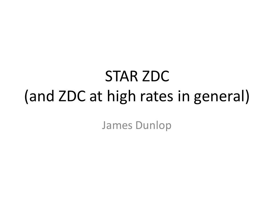 STAR ZDC (and ZDC at high rates in general) James Dunlop