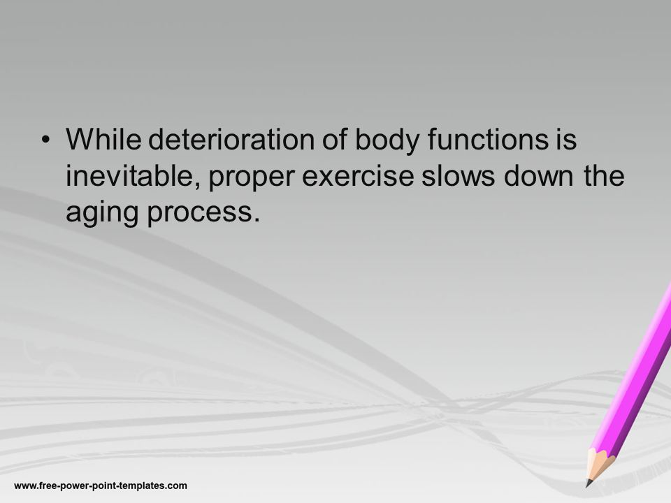 While deterioration of body functions is inevitable, proper exercise slows down the aging process.