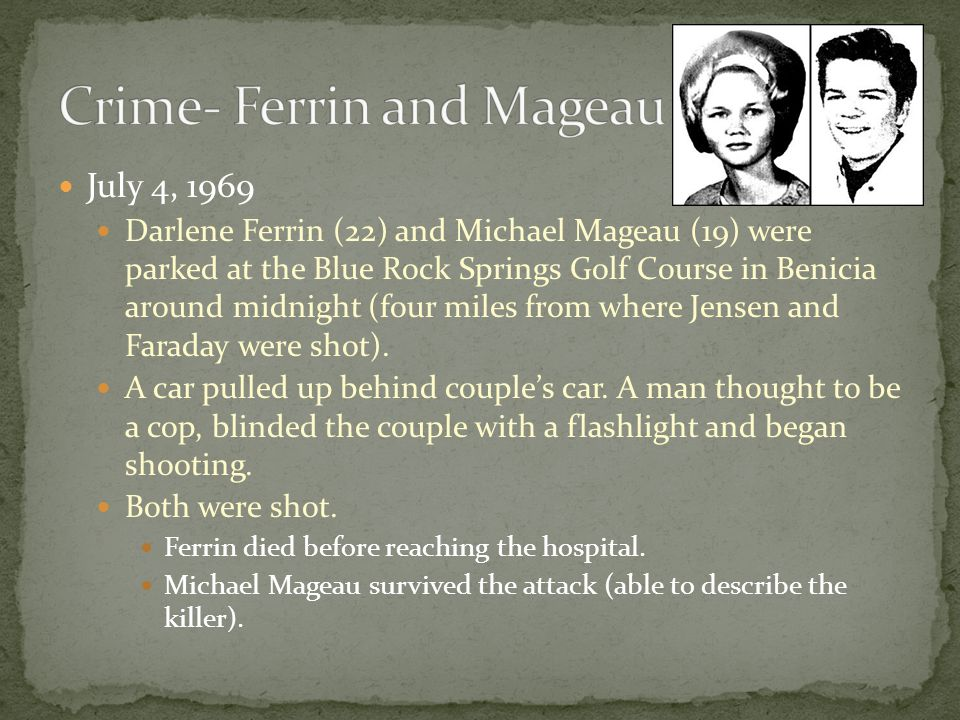July 4, 1969 Darlene Ferrin (22) and Michael Mageau (19) were parked at the Blue Rock Springs Golf Course in Benicia around midnight (four miles from where Jensen and Faraday were shot).
