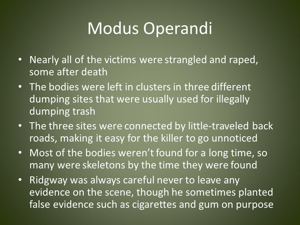 Modus Operandi Nearly all of the victims were strangled and raped, some after death The bodies were left in clusters in three different dumping sites that were usually used for illegally dumping trash The three sites were connected by little-traveled back roads, making it easy for the killer to go unnoticed Most of the bodies weren't found for a long time, so many were skeletons by the time they were found Ridgway was always careful never to leave any evidence on the scene, though he sometimes planted false evidence such as cigarettes and gum on purpose