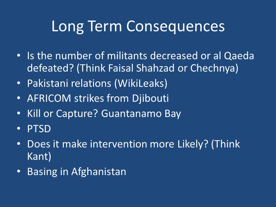 Long Term Consequences Is the number of militants decreased or al Qaeda defeated? (Think Faisal Shahzad or Chechnya) Pakistani relations (WikiLeaks) A