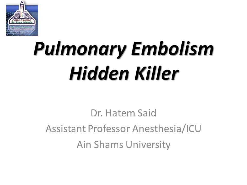 Pulmonary Embolism Hidden Killer Dr. Hatem Said Assistant Professor Anesthesia/ICU Ain Shams University