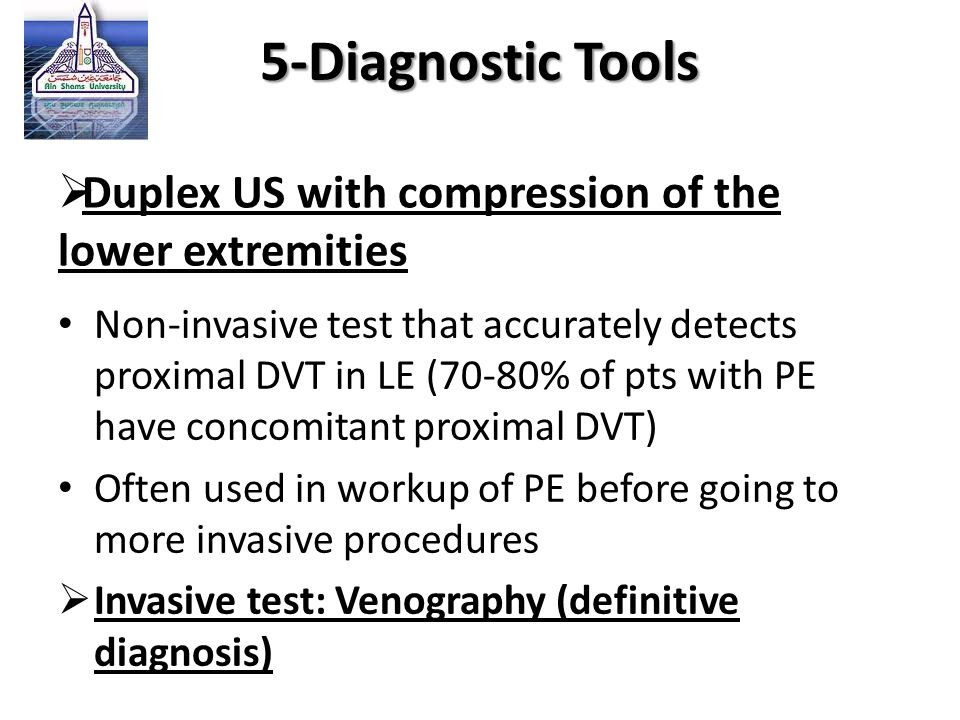  Duplex US with compression of the lower extremities Non-invasive test that accurately detects proximal DVT in LE (70-80% of pts with PE have concomi