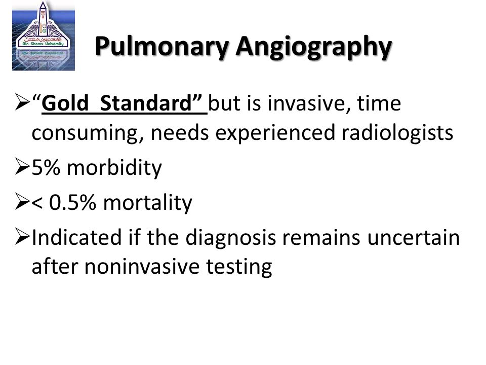 """Pulmonary Angiography  """"Gold Standard"""" but is invasive, time consuming, needs experienced radiologists  5% morbidity  < 0.5% mortality  Indicated"""