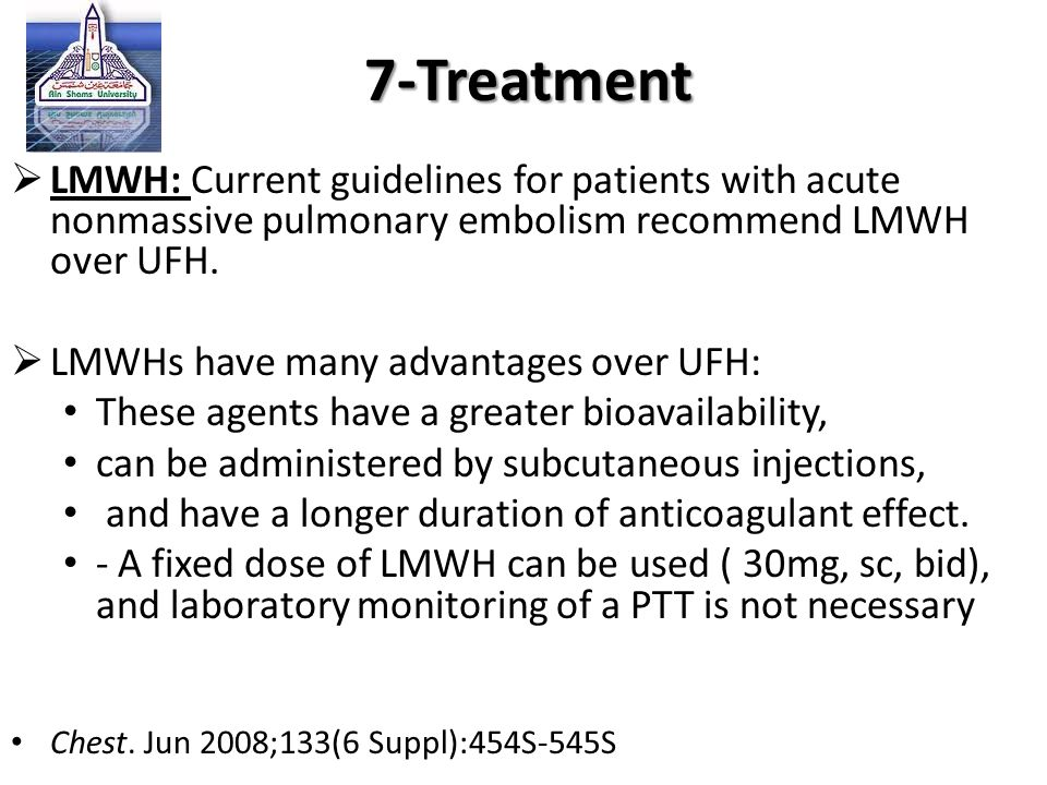  LMWH: Current guidelines for patients with acute nonmassive pulmonary embolism recommend LMWH over UFH.  LMWHs have many advantages over UFH: These