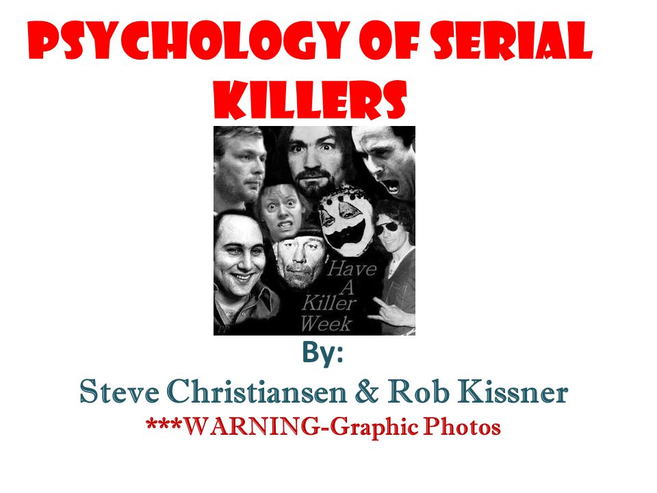 Psychology of Serial Killers By: Steve Christiansen & Rob Kissner ***WARNING-Graphic Photos